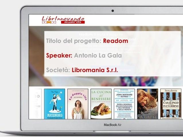 Titolo della proposta: readom  Speaker: Antonio La Gala  Società: Libromania S.r.l.  Titolo del progetto: Readom  Speaker:...