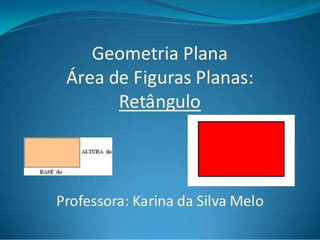 Geometria Plana Área de Figuras Planas: Retângulo Professora: Karina da Silva Melo