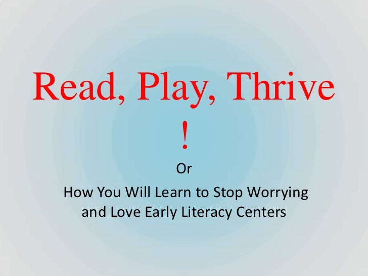 Read, Play, Thrive        !                 Or How You Will Learn to Stop Worrying   and Love Early Literacy Centers