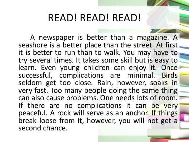 READ! READ! READ! A newspaper is better than a magazine. A seashore is a better place than the street. At first it is bett...