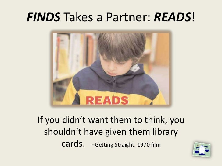 FINDS Takes a Partner: READS!<br />If you didn't want them to think, you shouldn't have given them library cards.   –Getti...