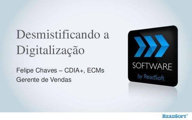 Desmistificando a Digitalização Felipe Chaves – CDIA+, ECMs Gerente de Vendas