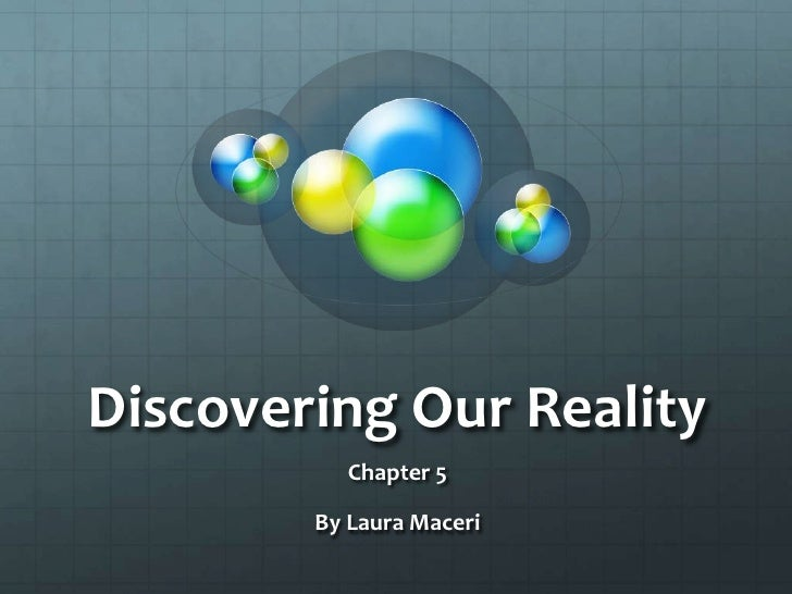Discovering Our Reality<br />Chapter 5<br />By Laura Maceri<br />