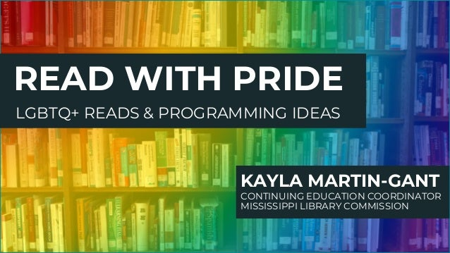 READ WITH PRIDE KAYLA MARTIN-GANT CONTINUING EDUCATION COORDINATOR MISSISSIPPI LIBRARY COMMISSION LGBTQ+ READS & PROGRAMMI...