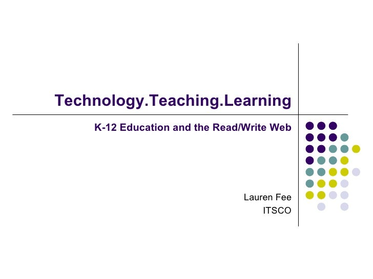 Technology.Teaching.Learning   K-12 Education and the Read/Write Web Lauren Fee ITSCO