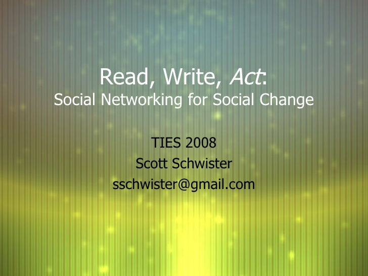 Read, Write,  Act : Social Networking for Social Change TIES 2008 Scott Schwister [email_address]