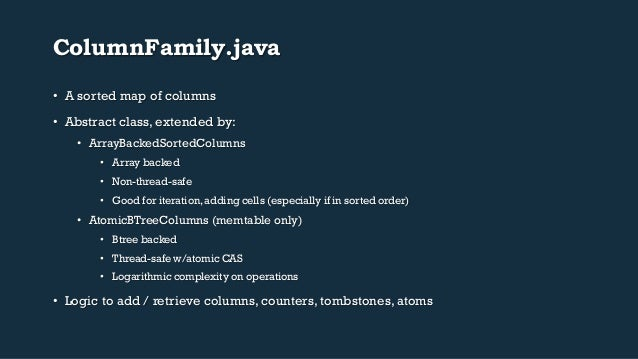 ColumnFamily.java  • A sorted map of columns  • Abstract class, extended by:  • ArrayBackedSortedColumns  • Array backed  ...