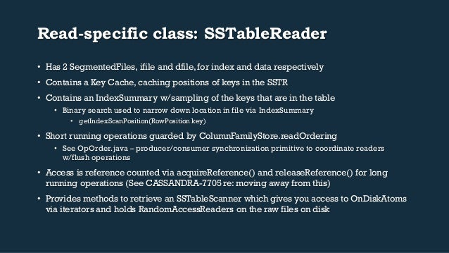 Read-specific class: SSTableReader  • Has 2 SegmentedFiles, ifile and dfile, for index and data respectively  • Contains a...