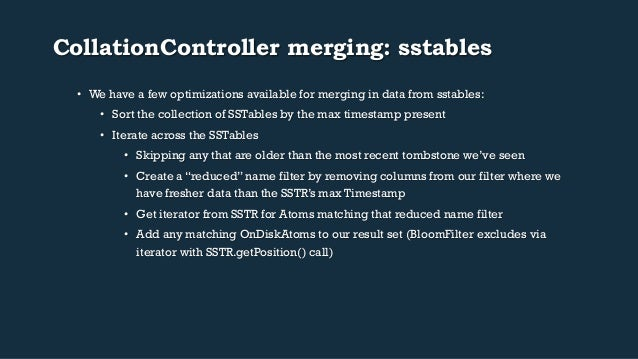 CollationController merging: sstables  • We have a few optimizations available for merging in data from sstables:  • Sort ...