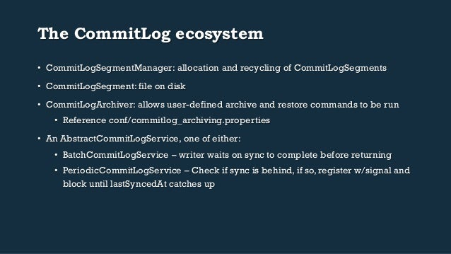 The CommitLog ecosystem  • CommitLogSegmentManager: allocation and recycling of CommitLogSegments  • CommitLogSegment: fil...