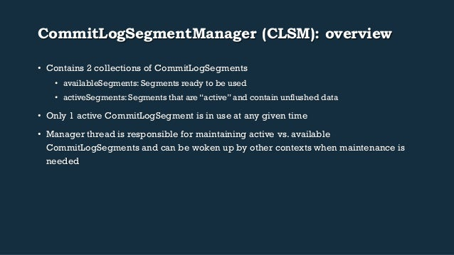 CommitLogSegmentManager (CLSM): overview  • Contains 2 collections of CommitLogSegments  • availableSegments: Segments rea...