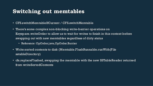 Switching out memtables  • CFS.switchMemtableIfCurrent / CFS.switchMemtable  • There's some complex non-blocking write-bar...