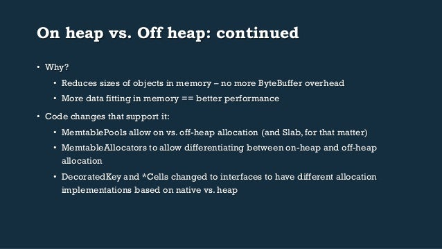 On heap vs. Off heap: continued  • Why?  • Reduces sizes of objects in memory – no more ByteBuffer overhead  • More data f...