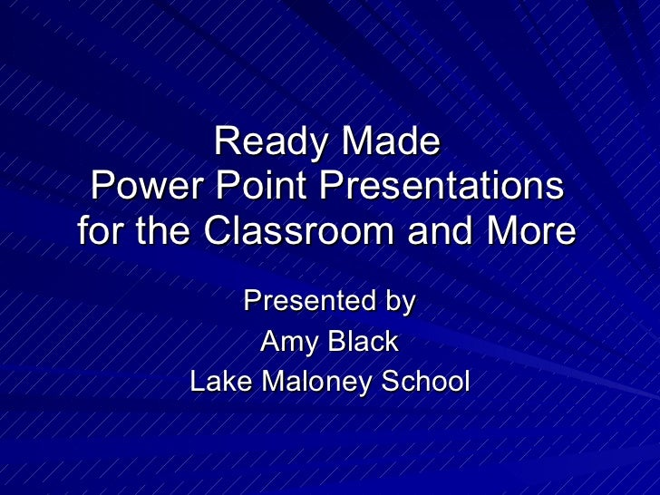 Ready Made Power Point Presentations for the Classroom and More Presented by Amy Black Lake Maloney School