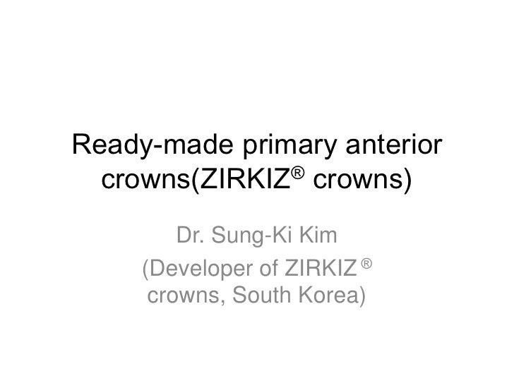 Ready-made primary anterior  crowns(ZIRKIZ® crowns)         Dr. Sung-Ki Kim     (Developer of ZIRKIZ ®      crowns, South ...