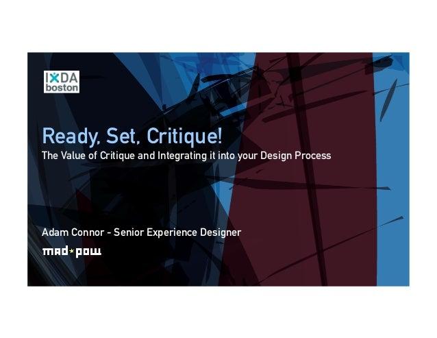 Ready, Set, Critique! The Value of Critique and Integrating it into your Design Process Adam Connor - Senior Experience De...