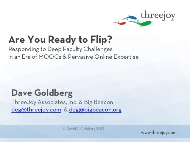 Are You Ready to Flip?Responding to Deep Faculty Challengesin an Era of MOOCs & Pervasive Online Expertise Dave Goldberg T...