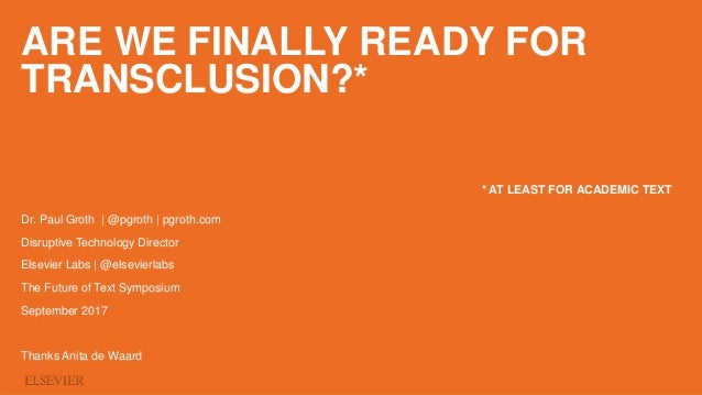 ARE WE FINALLY READY FOR TRANSCLUSION?* Dr. Paul Groth | @pgroth | pgroth.com Disruptive Technology Director Elsevier Labs...