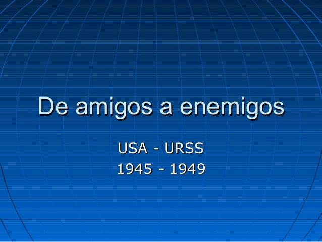 De amigos a enemigosDe amigos a enemigos USA - URSSUSA - URSS 1945 - 19491945 - 1949