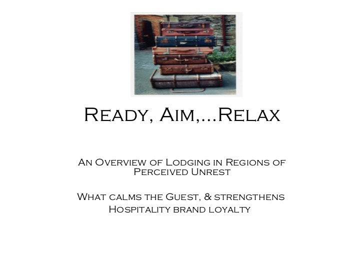 Ready, Aim,…Relax An Overview of Lodging in Regions of Perceived Unrest What calms the Guest, & strengthens  Hospitality b...
