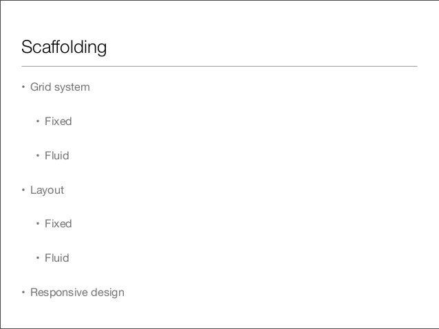 Scaffolding• Grid system• Fixed• Fluid• Layout• Fixed• Fluid• Responsive design