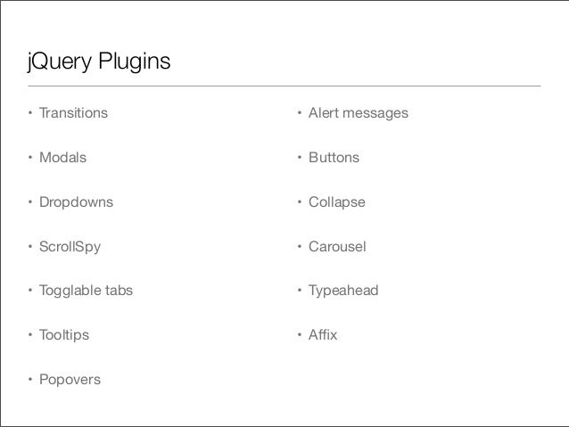 jQuery Plugins• Transitions• Modals• Dropdowns• ScrollSpy• Togglable tabs• Tooltips• Popovers• Alert messages• Buttons• Co...