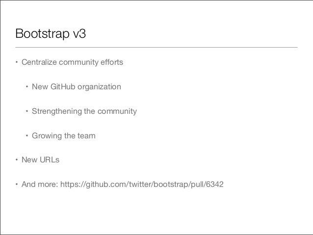 Bootstrap v3• Centralize community efforts• New GitHub organization• Strengthening the community• Growing the team• New URL...