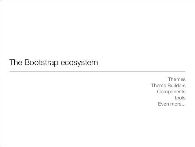 The Bootstrap ecosystemThemesTheme BuildersComponentsToolsEven more...