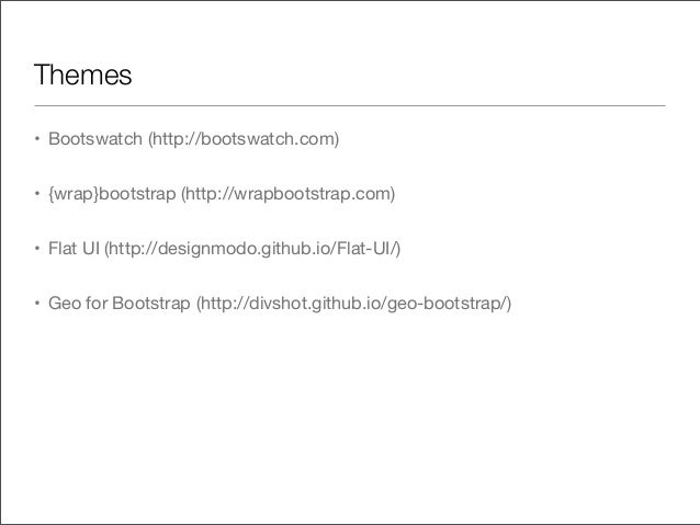 Themes• Bootswatch (http://bootswatch.com)• {wrap}bootstrap (http://wrapbootstrap.com)• Flat UI (http://designmodo.github....