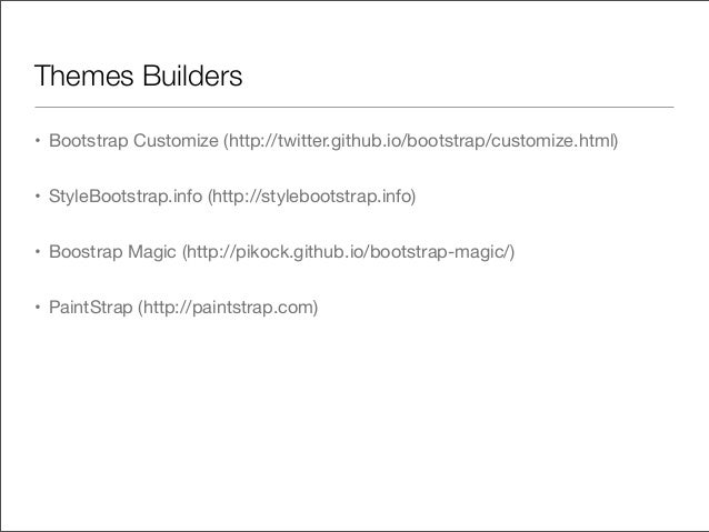 Themes Builders• Bootstrap Customize (http://twitter.github.io/bootstrap/customize.html)• StyleBootstrap.info (http://styl...