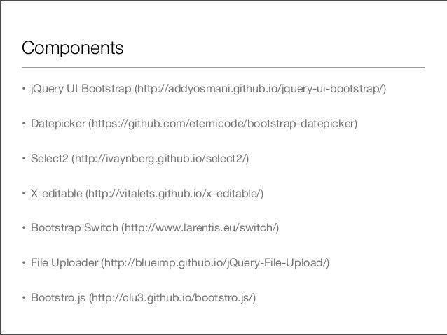 Components• jQuery UI Bootstrap (http://addyosmani.github.io/jquery-ui-bootstrap/)• Datepicker (https://github.com/eternic...