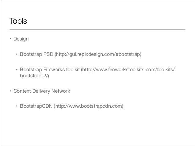 Tools• Design• Bootstrap PSD (http://gui.repixdesign.com/#bootstrap)• Bootstrap Fireworks toolkit (http://www.fireworkstool...