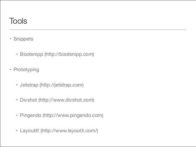 Tools• Snippets• Bootsnipp (http://bootsnipp.com)• Prototyping• Jetstrap (http://jetstrap.com)• Divshot (http://www.divsho...