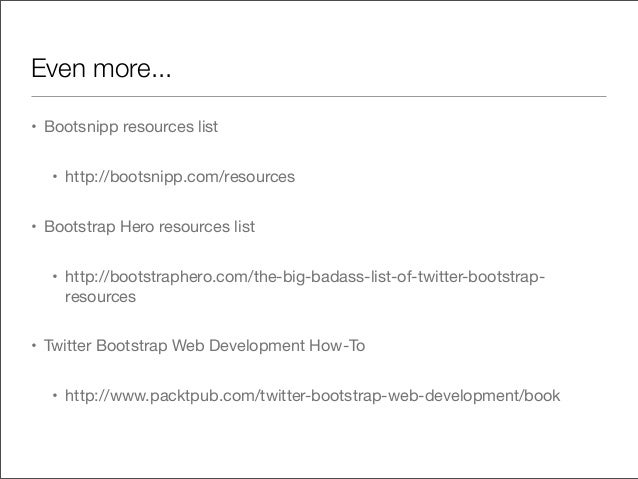 Even more...• Bootsnipp resources list• http://bootsnipp.com/resources• Bootstrap Hero resources list• http://bootstrapher...
