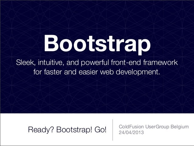 Ready? Bootstrap! Go!ColdFusion UserGroup Belgium24/04/2013BootstrapSleek, intuitive, and powerful front-end frameworkfor ...