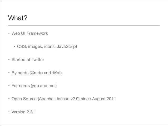 • Web UI Framework• CSS, images, icons, JavaScript• Started at Twitter• By nerds (@mdo and @fat)• For nerds (you and me!)•...