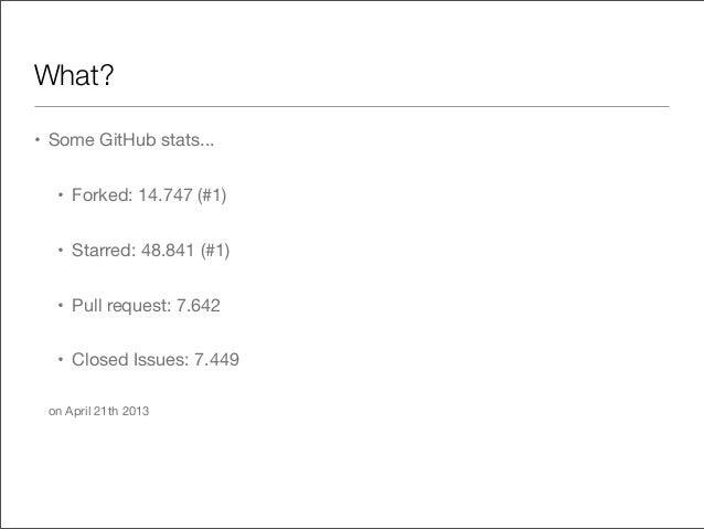 What?• Some GitHub stats...• Forked: 14.747 (#1)• Starred: 48.841 (#1)• Pull request: 7.642• Closed Issues: 7.449on April ...