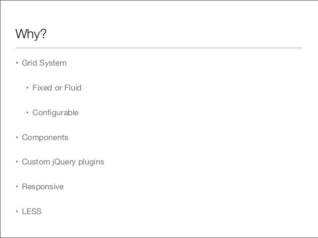 Why?• Grid System• Fixed or Fluid• Configurable• Components• Custom jQuery plugins• Responsive• LESS
