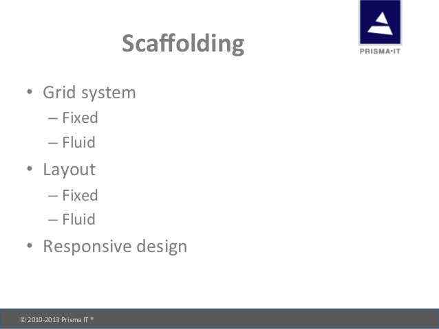 © 2010-‐2013 Prisma IT ®       Scaffolding • Grid system –Fixed –Fluid • Layout –Fixed ...