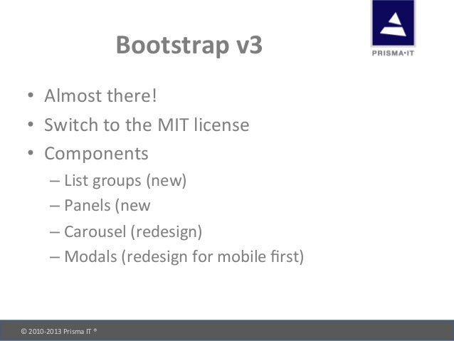 © 2010-‐2013 Prisma IT ®       Bootstrap v3 • Almost there! • Switch to the MIT license...