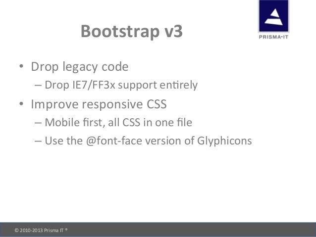 © 2010-‐2013 Prisma IT ®       Bootstrap v3 • Drop legacy code –Drop IE7/FF3x support e...