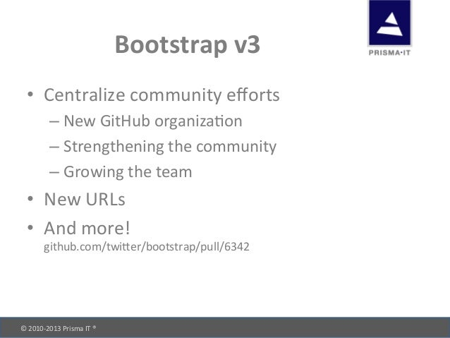 © 2010-‐2013 Prisma IT ®       Bootstrap v3 • Centralize community efforts –New GitHub org...