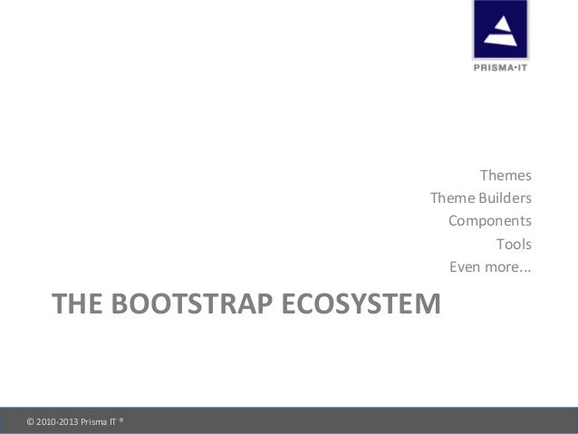 © 2010-‐2013 Prisma IT ®       THE BOOTSTRAP ECOSYSTEM Themes Theme Builders Components Too...