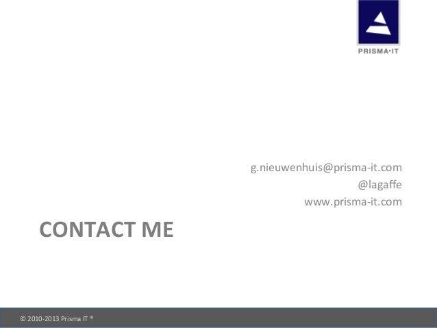 © 2010-‐2013 Prisma IT ®       CONTACT ME g.nieuwenhuis@prisma-‐it.com @lagaffe www.prisma-‐it.c...