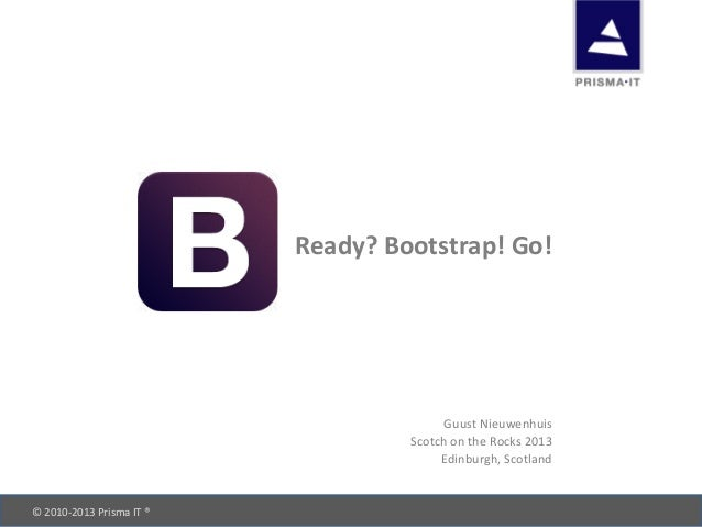 © 2010-‐2013 Prisma IT ®       Ready? Bootstrap! Go! Guust Nieuwenhuis Scotch on the Rock...