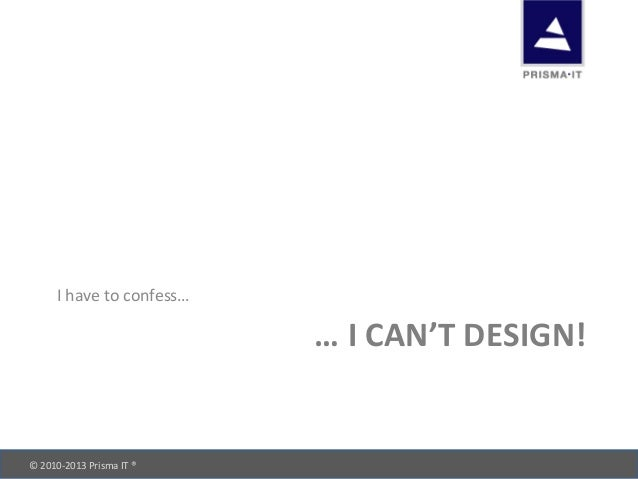 © 2010-‐2013 Prisma IT ®       … I CAN'T DESIGN! I have to confess…