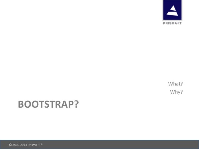 © 2010-‐2013 Prisma IT ®       BOOTSTRAP? What? Why?