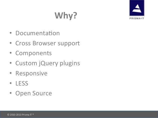© 2010-‐2013 Prisma IT ®       Why? • Documentadon • Cross Browser support • Components •...