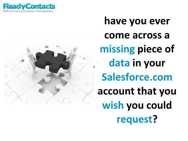 have you ever come across a  missing  piece of  data  in your  Salesforce.com  account that you  wish  you could  request ?