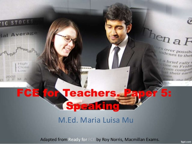 FCE for Teachers. Paper 5:  Speaking  M.Ed. Maria Luisa Mu  Adapted from Ready for FCE by Roy Norris, Macmillan Exams.